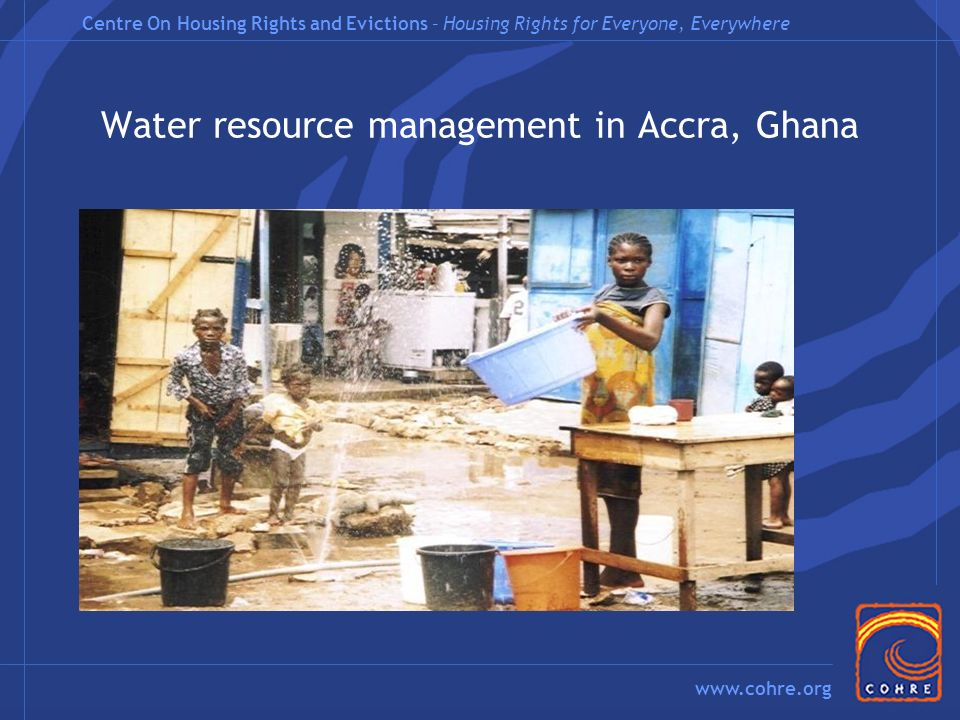 Centre On Housing Rights and Evictions – Housing Rights for Everyone, Everywhere www.cohre.org Water resource management in Accra, Ghana