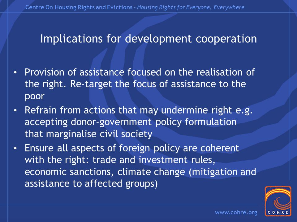 Centre On Housing Rights and Evictions – Housing Rights for Everyone, Everywhere www.cohre.org Implications for development cooperation Provision of assistance focused on the realisation of the right.