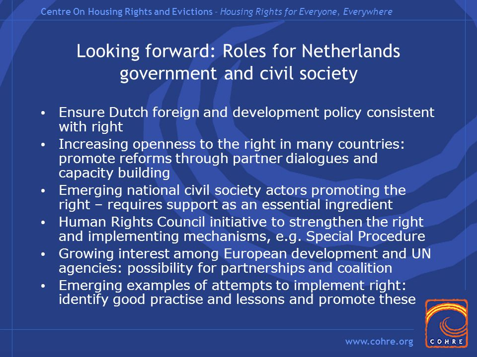 Centre On Housing Rights and Evictions – Housing Rights for Everyone, Everywhere www.cohre.org Looking forward: Roles for Netherlands government and civil society Ensure Dutch foreign and development policy consistent with right Increasing openness to the right in many countries: promote reforms through partner dialogues and capacity building Emerging national civil society actors promoting the right – requires support as an essential ingredient Human Rights Council initiative to strengthen the right and implementing mechanisms, e.g.