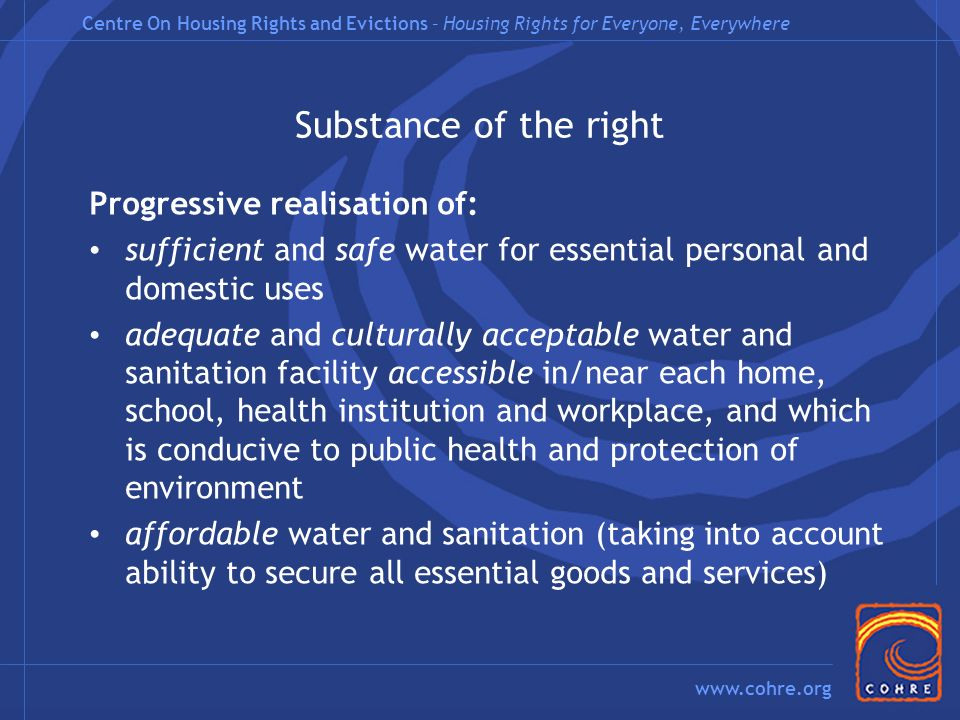 Centre On Housing Rights and Evictions – Housing Rights for Everyone, Everywhere www.cohre.org Substance of the right Progressive realisation of: sufficient and safe water for essential personal and domestic uses adequate and culturally acceptable water and sanitation facility accessible in/near each home, school, health institution and workplace, and which is conducive to public health and protection of environment affordable water and sanitation (taking into account ability to secure all essential goods and services)