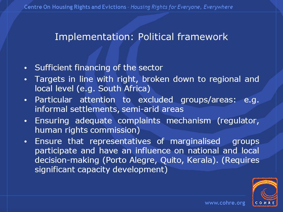 Centre On Housing Rights and Evictions – Housing Rights for Everyone, Everywhere www.cohre.org Implementation: Political framework Sufficient financing of the sector Targets in line with right, broken down to regional and local level (e.g.