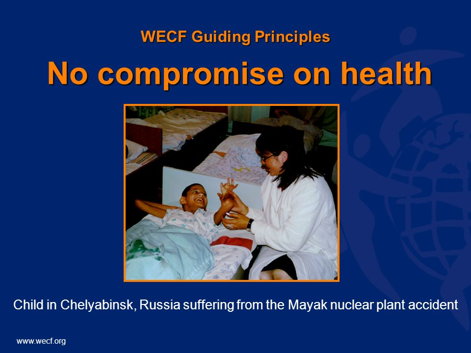 www.wecf.org WECF Guiding Principles No compromise on health Child in Chelyabinsk, Russia suffering from the Mayak nuclear plant accident