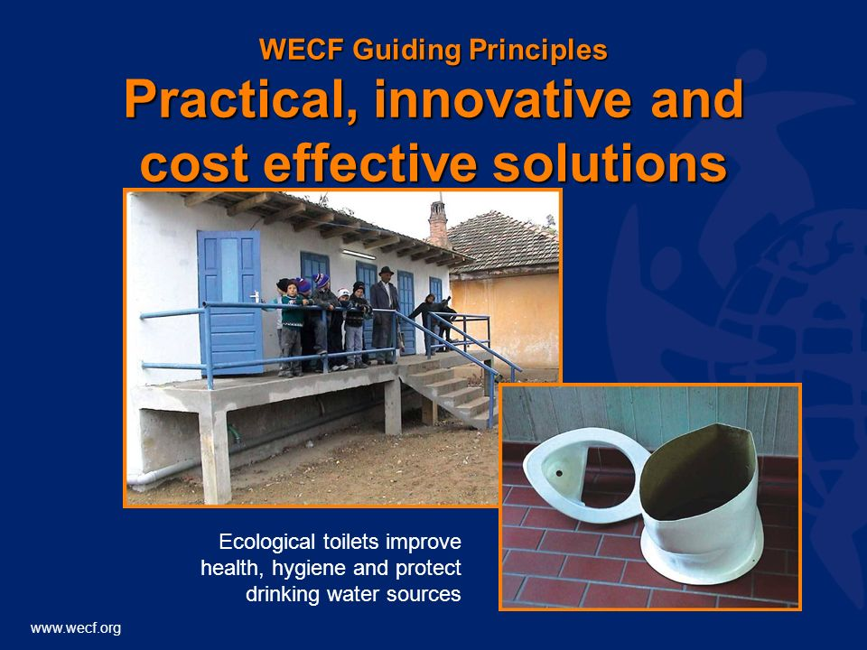 www.wecf.org WECF Guiding Principles Practical, innovative and cost effective solutions Ecological toilets improve health, hygiene and protect drinking water sources