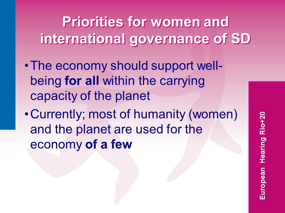 European Hearing Rio+20 Priorities for women and international governance of SD The economy should support well- being for all within the carrying capacity of the planet Currently; most of humanity (women) and the planet are used for the economy of a few