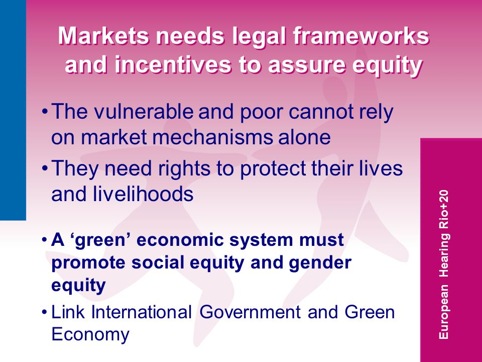 European Hearing Rio+20 Markets needs legal frameworks and incentives to assure equity The vulnerable and poor cannot rely on market mechanisms alone They need rights to protect their lives and livelihoods A green economic system must promote social equity and gender equity Link International Government and Green Economy