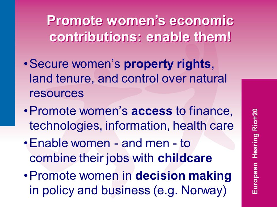 European Hearing Rio+20 Promote womens economic contributions: enable them! Secure womens property rights, land tenure, and control over natural resou