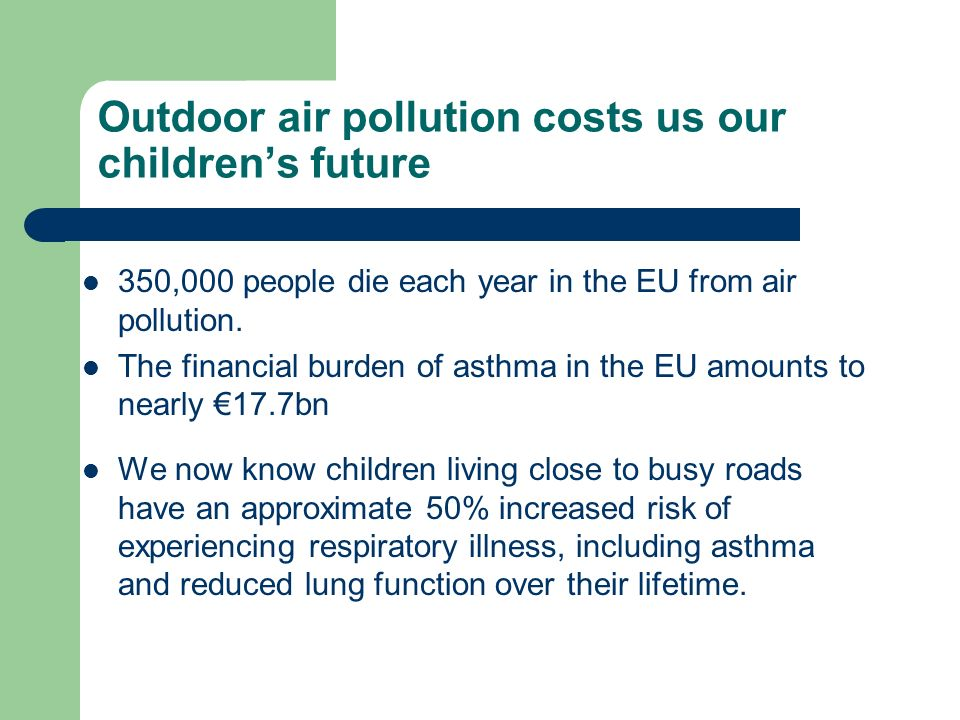 Outdoor air pollution costs us our childrens future 350,000 people die each year in the EU from air pollution.