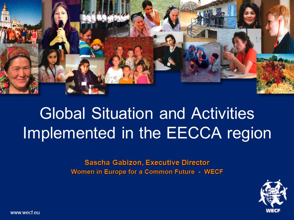 Global Situation and Activities Implemented in the EECCA region Sascha Gabizon, Executive Director Women in Europe for a Common Future - WECF