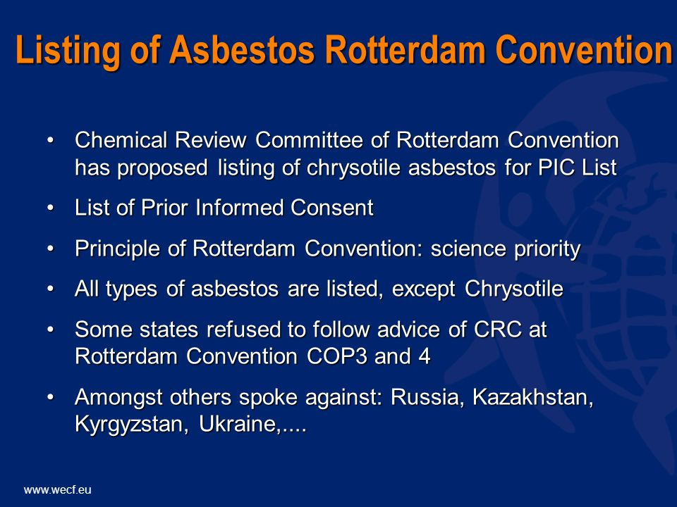 www.wecf.eu Chemical Review Committee of Rotterdam Convention has proposed listing of chrysotile asbestos for PIC ListChemical Review Committee of Rotterdam Convention has proposed listing of chrysotile asbestos for PIC List List of Prior Informed ConsentList of Prior Informed Consent Principle of Rotterdam Convention: science priorityPrinciple of Rotterdam Convention: science priority All types of asbestos are listed, except ChrysotileAll types of asbestos are listed, except Chrysotile Some states refused to follow advice of CRC at Rotterdam Convention COP3 and 4Some states refused to follow advice of CRC at Rotterdam Convention COP3 and 4 Amongst others spoke against: Russia, Kazakhstan, Kyrgyzstan, Ukraine,....Amongst others spoke against: Russia, Kazakhstan, Kyrgyzstan, Ukraine,....