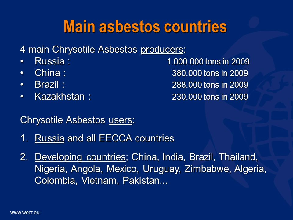 www.wecf.eu WHO, IARC and EC have concluded that all forms of asbestos cause cancerWHO, IARC and EC have concluded that all forms of asbestos cause cancer including the chrysotile form produced in Russia and Kazakhstan and unfortunately still widely used in EECCAincluding the chrysotile form produced in Russia and Kazakhstan and unfortunately still widely used in EECCA Chrysotile asbestos:Chrysotile asbestos: asbestosisasbestosis lung cancerlung cancer malignant mesotheliomamalignant mesothelioma gastrointestinal cancersgastrointestinal cancers ovary cancersovary cancers There is no known threshold for safety - one fibre can killThere is no known threshold for safety - one fibre can kill All types of Asbestos : lethal risk