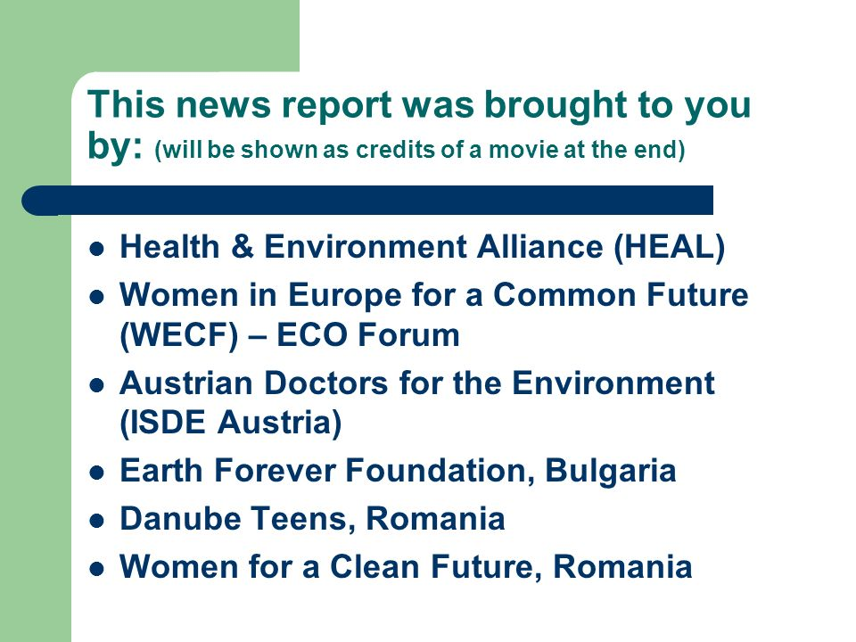 This news report was brought to you by: (will be shown as credits of a movie at the end) Health & Environment Alliance (HEAL) Women in Europe for a Co