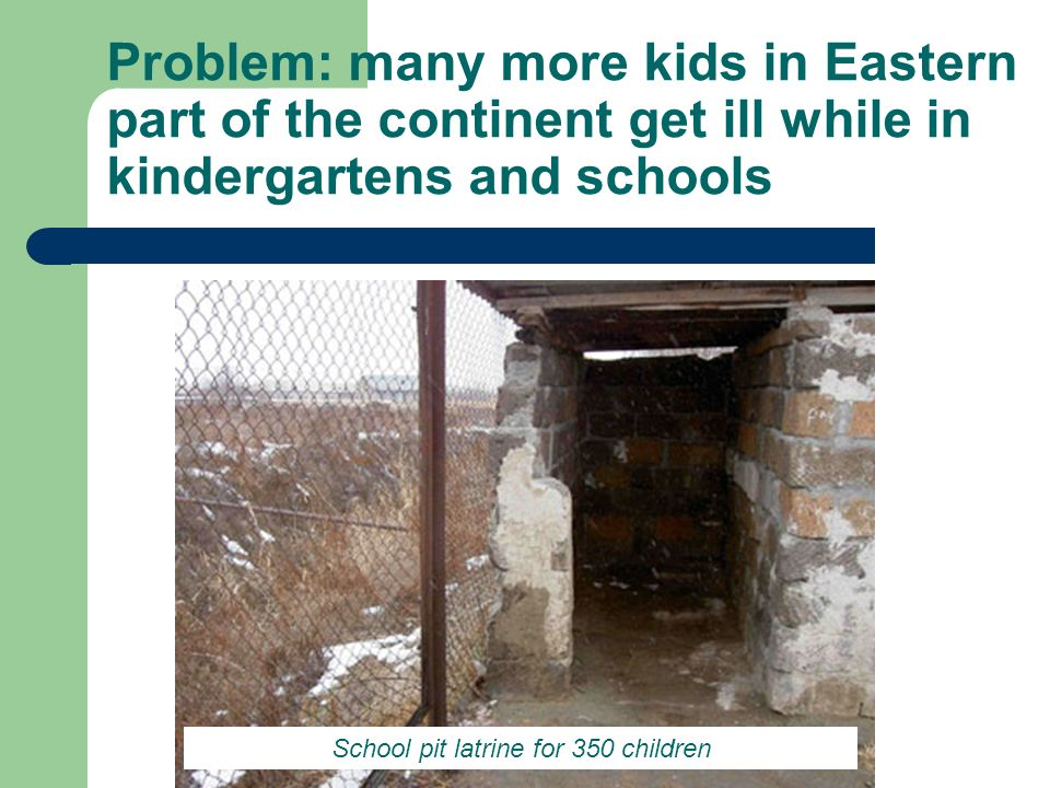 Problem: many more kids in Eastern part of the continent get ill while in kindergartens and schools School pit latrine for 350 children