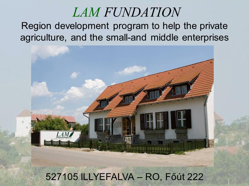 LAM FUNDATION Region development program to help the private agriculture, and the small-and middle enterprises ILLYEFALVA – RO, Főút 222