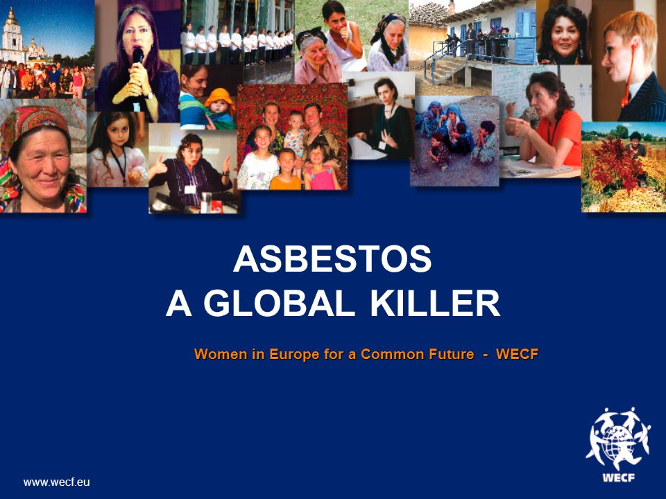 ASBESTOS A GLOBAL KILLER Women in Europe for a Common Future - WECF Women in Europe for a Common Future - WECF www.wecf.eu