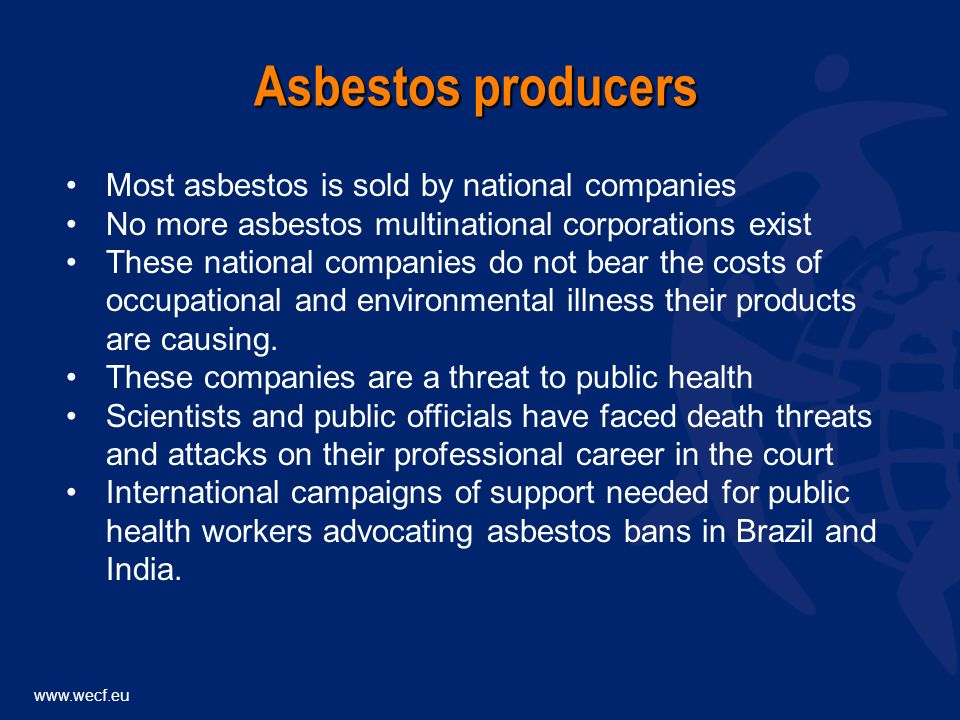 Most asbestos is sold by national companies No more asbestos multinational corporations exist These national companies do not bear the costs of occupational and environmental illness their products are causing.