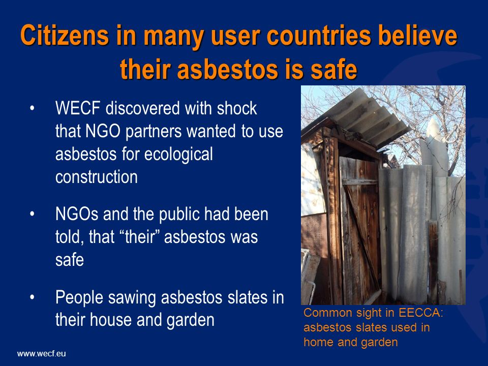 WECF discovered with shock that NGO partners wanted to use asbestos for ecological construction NGOs and the public had been told, that their asbestos was safe People sawing asbestos slates in their house and garden Citizens in many user countries believe their asbestos is safe Common sight in EECCA: asbestos slates used in home and garden