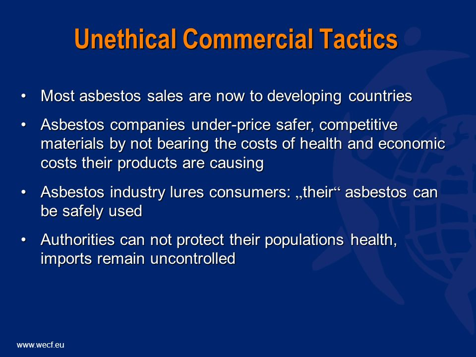 www.wecf.eu Most asbestos sales are now to developing countriesMost asbestos sales are now to developing countries Asbestos companies under-price safer, competitive materials by not bearing the costs of health and economic costs their products are causingAsbestos companies under-price safer, competitive materials by not bearing the costs of health and economic costs their products are causing Unethical Commercial Tactics Asbestos industry lures consumers: their asbestos can be safely usedAsbestos industry lures consumers: their asbestos can be safely used Authorities can not protect their populations health, imports remain uncontrolledAuthorities can not protect their populations health, imports remain uncontrolled