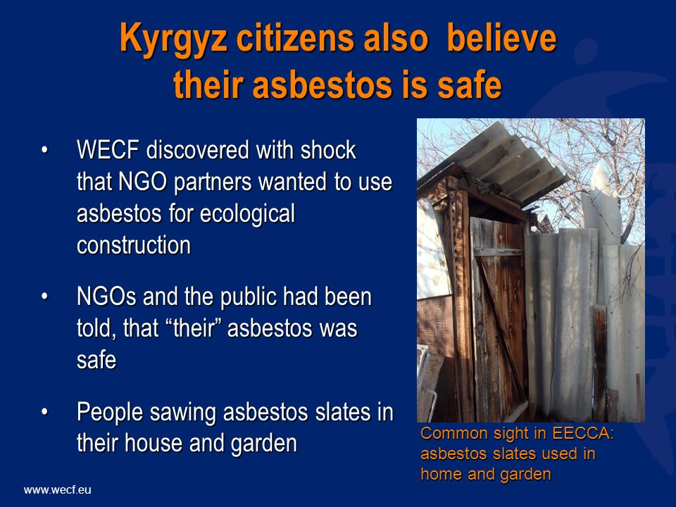 www.wecf.eu WECF discovered with shock that NGO partners wanted to use asbestos for ecological constructionWECF discovered with shock that NGO partners wanted to use asbestos for ecological construction NGOs and the public had been told, that their asbestos was safeNGOs and the public had been told, that their asbestos was safe People sawing asbestos slates in their house and gardenPeople sawing asbestos slates in their house and garden Kyrgyz citizens also believe their asbestos is safe Common sight in EECCA: asbestos slates used in home and garden