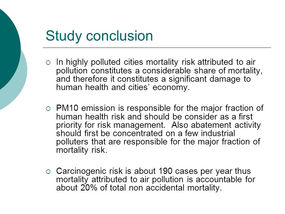 Study conclusion In highly polluted cities mortality risk attributed to air pollution constitutes a considerable share of mortality, and therefore it constitutes a significant damage to human health and cities economy.