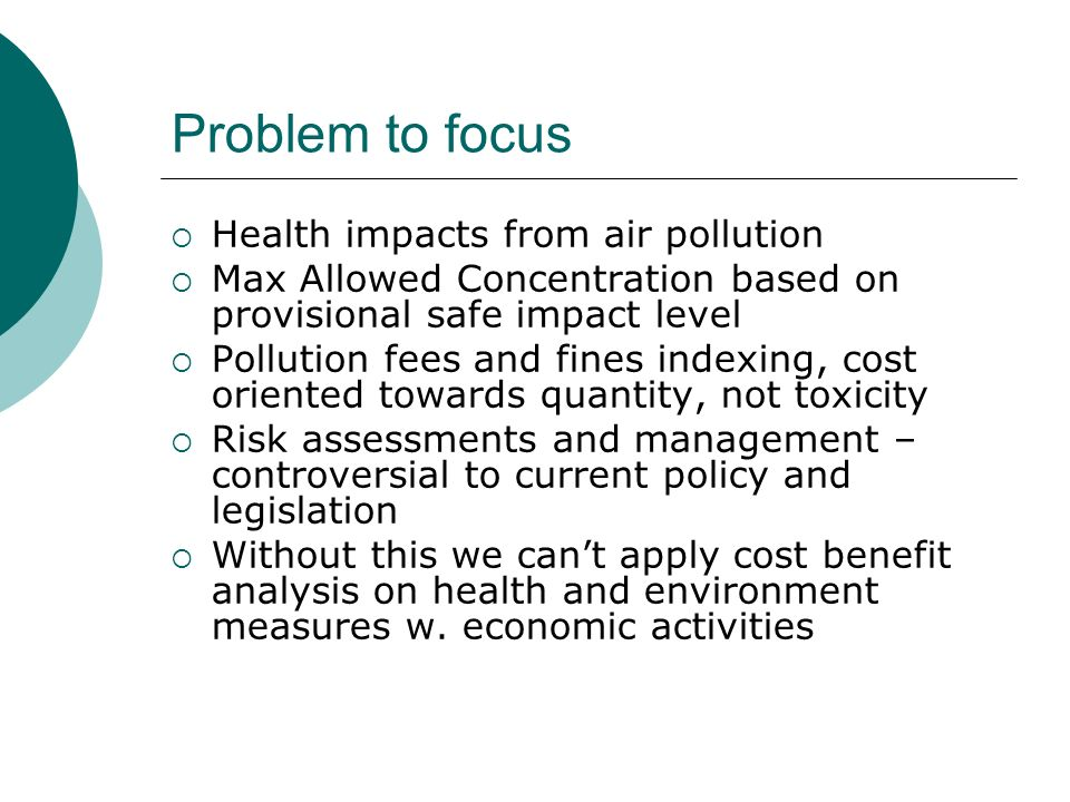 Problem to focus Health impacts from air pollution Max Allowed Concentration based on provisional safe impact level Pollution fees and fines indexing, cost oriented towards quantity, not toxicity Risk assessments and management – controversial to current policy and legislation Without this we cant apply cost benefit analysis on health and environment measures w.