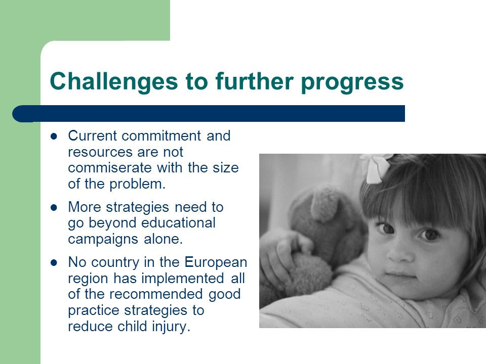 Key recommendations for 2009 Honour the commitment to promote safe, secure and supportive human settlements for all children in Europe by: – investing in child injury prevention – developing national child safety action plans – adopting, implementing and enforcing what works – enhancing capacity to develop, implement and evaluate effective injury prevention strategies
