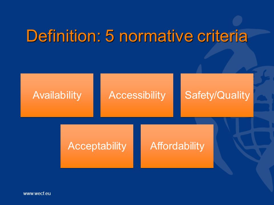 www.wecf.eu Definition: 5 normative criteria AvailabilityAccessibilitySafety/Quality AcceptabilityAffordability