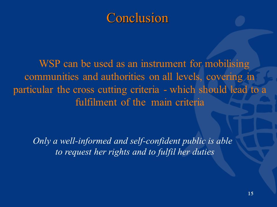 15Conclusion WSP can be used as an instrument for mobilising communities and authorities on all levels, covering in particular the cross cutting criteria - which should lead to a fulfilment of the main criteria Only a well-informed and self-confident public is able to request her rights and to fulfil her duties