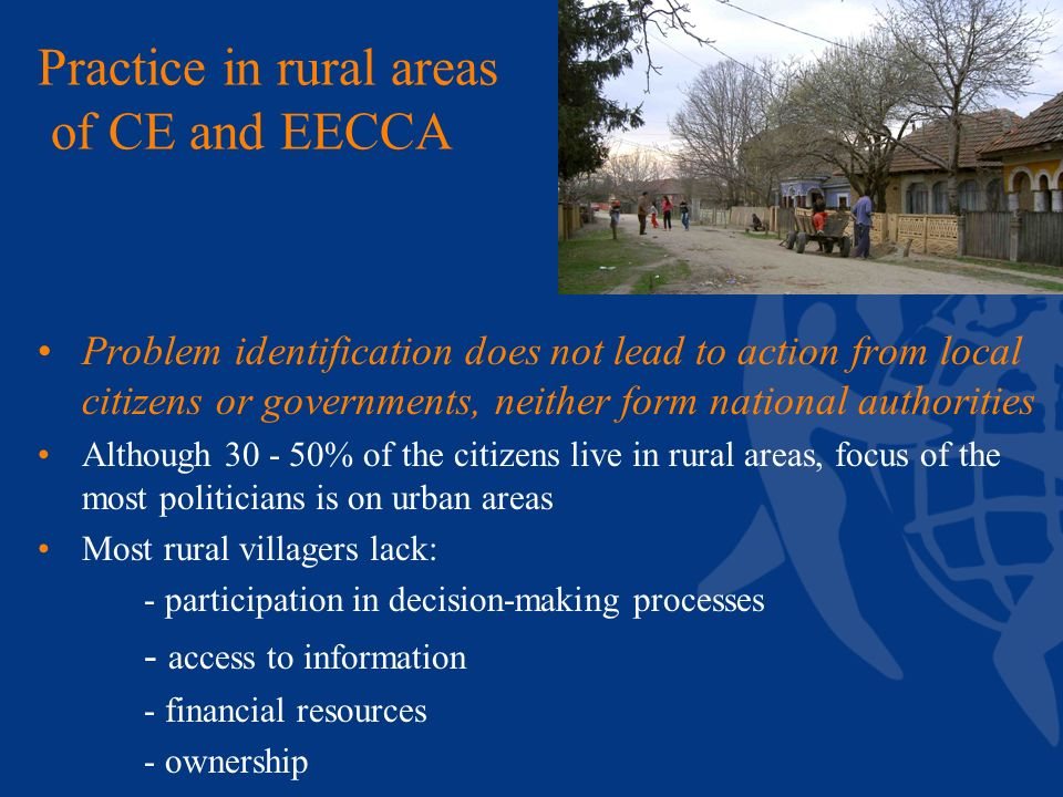 Practice in rural areas of CE and EECCA Problem identification does not lead to action from local citizens or governments, neither form national authorities Although 30 - 50% of the citizens live in rural areas, focus of the most politicians is on urban areas Most rural villagers lack: - participation in decision-making processes - access to information - financial resources - ownership