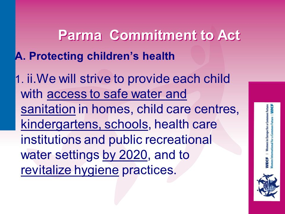 Parma Commitment to Act A. Protecting childrens health 1. ii.We will strive to provide each child with access to safe water and sanitation in homes, c