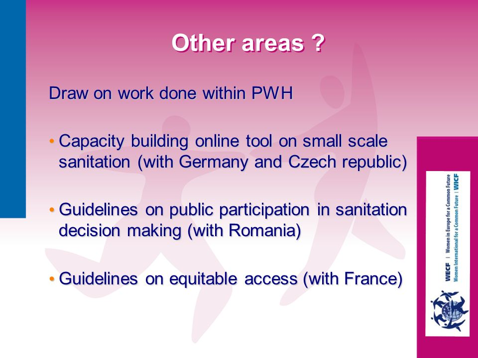 Other areas ? Draw on work done within PWH Capacity building online tool on small scale sanitation (with Germany and Czech republic) Capacity building