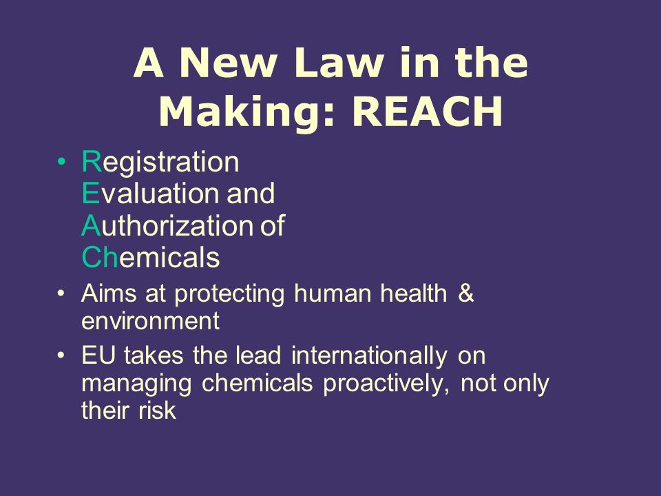 A New Law in the Making: REACH Registration Evaluation and Authorization of Chemicals Aims at protecting human health & environment EU takes the lead internationally on managing chemicals proactively, not only their risk