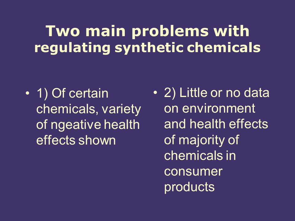 Two main problems with regulating synthetic chemicals 1) Of certain chemicals, variety of ngeative health effects shown 2) Little or no data on environment and health effects of majority of chemicals in consumer products