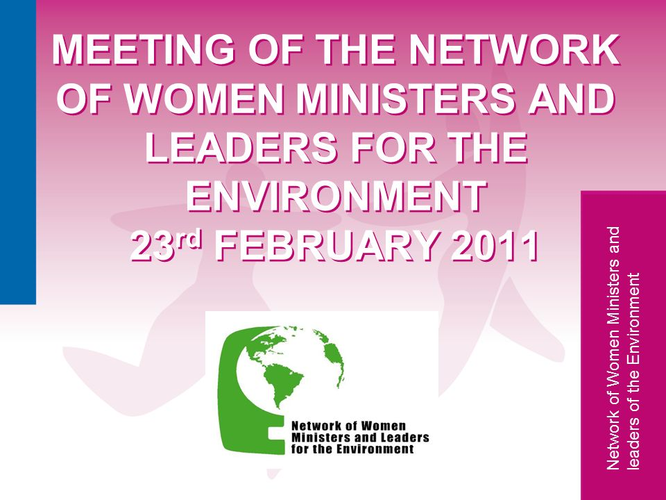 Network of Women Ministers and leaders of the Environment Network MEETING OF THE NETWORK OF WOMEN MINISTERS AND LEADERS FOR THE ENVIRONMENT 23 rd FEBR