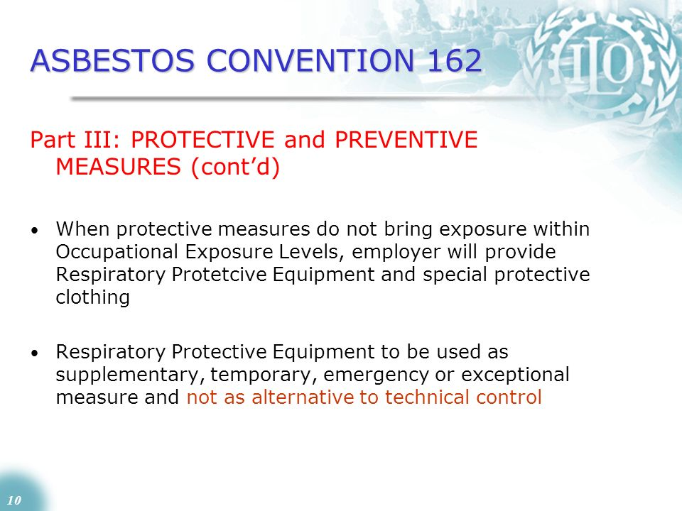 10 ASBESTOS CONVENTION 162 Part III: PROTECTIVE and PREVENTIVE MEASURES (contd) When protective measures do not bring exposure within Occupational Exp