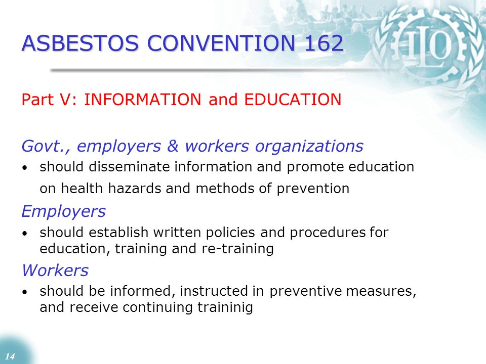 14 ASBESTOS CONVENTION 162 Part V: INFORMATION and EDUCATION Govt., employers & workers organizations should disseminate information and promote educa