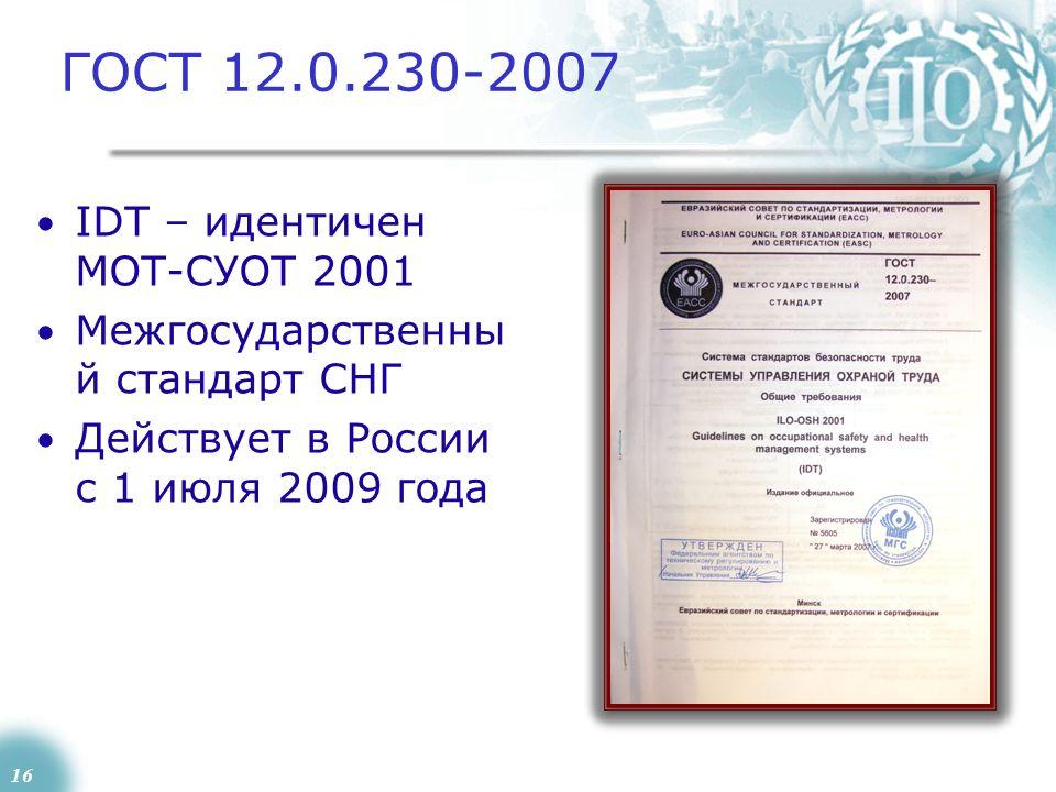 16 ГОСТ 12.0.230-2007 IDT – идентичен МОТ-СУОТ 2001 Межгосударственны й стандарт СНГ Действует в России с 1 июля 2009 года