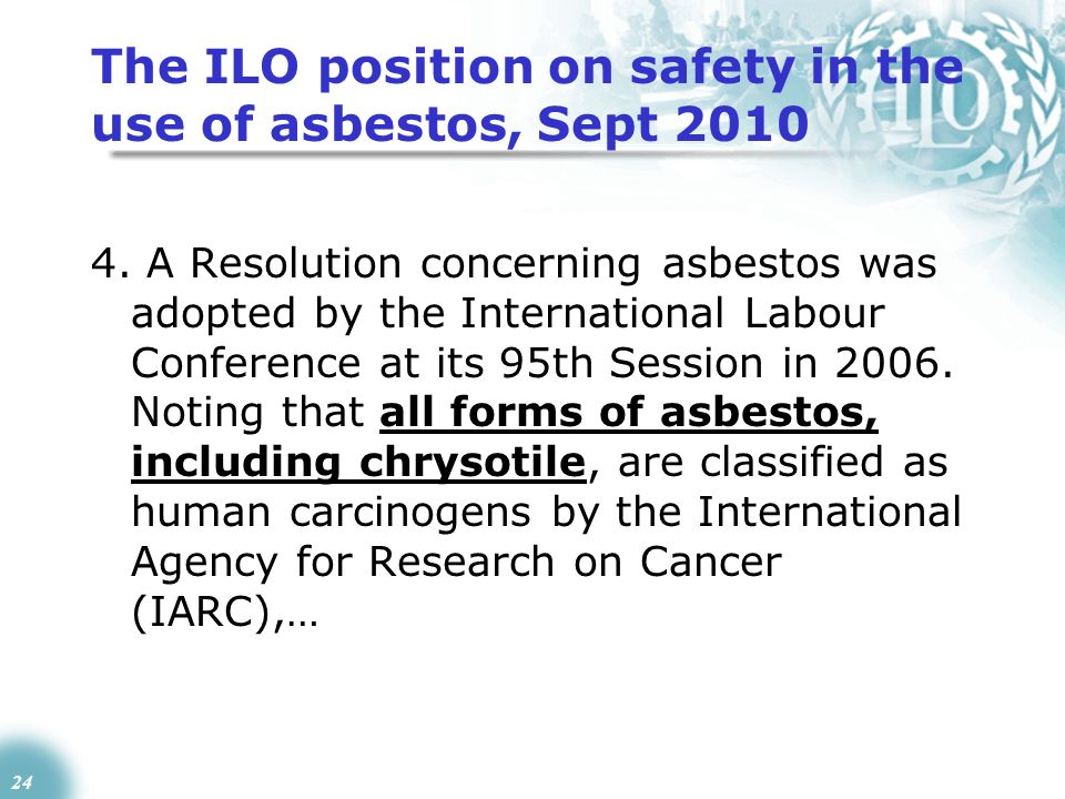 24 The ILO position on safety in the use of asbestos, Sept 2010 4. A Resolution concerning asbestos was adopted by the International Labour Conference