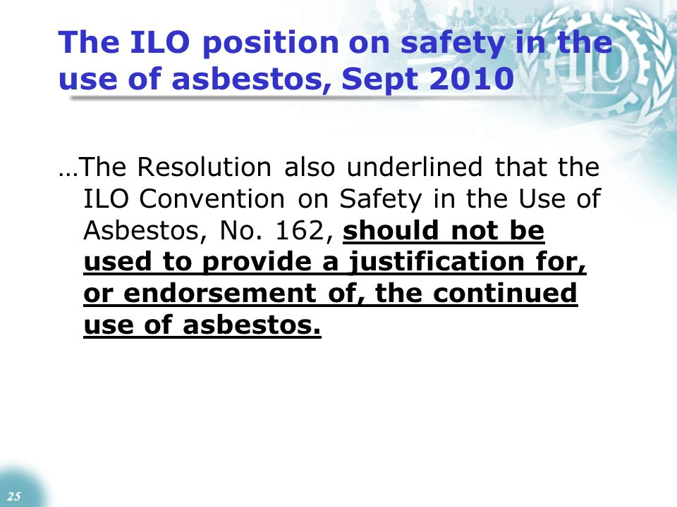 25 The ILO position on safety in the use of asbestos, Sept 2010 …The Resolution also underlined that the ILO Convention on Safety in the Use of Asbest