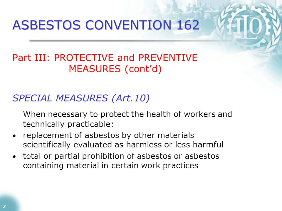 8 ASBESTOS CONVENTION 162 Part III: PROTECTIVE and PREVENTIVE MEASURES (contd) SPECIAL MEASURES (Art.10) When necessary to protect the health of worke