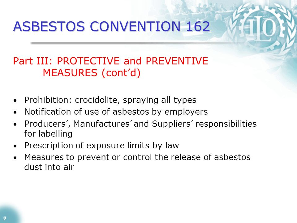 9 ASBESTOS CONVENTION 162 Part III: PROTECTIVE and PREVENTIVE MEASURES (contd) Prohibition: crocidolite, spraying all types Notification of use of asb