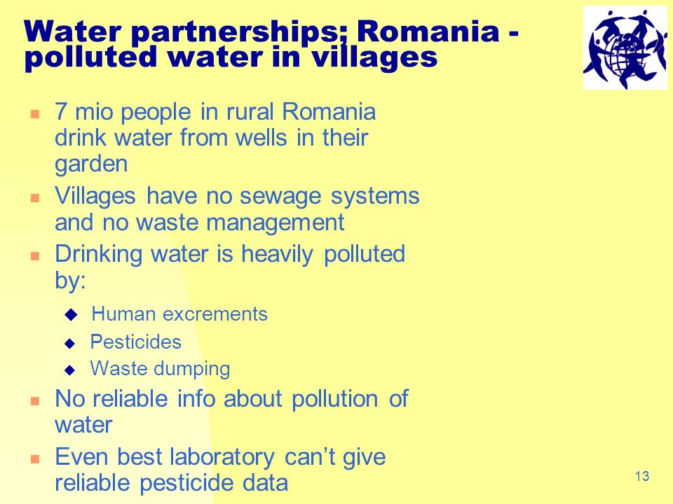13 Water partnerships; Romania - polluted water in villages 7 mio people in rural Romania drink water from wells in their garden Villages have no sewage systems and no waste management Drinking water is heavily polluted by: Human excrements Pesticides Waste dumping No reliable info about pollution of water Even best laboratory cant give reliable pesticide data