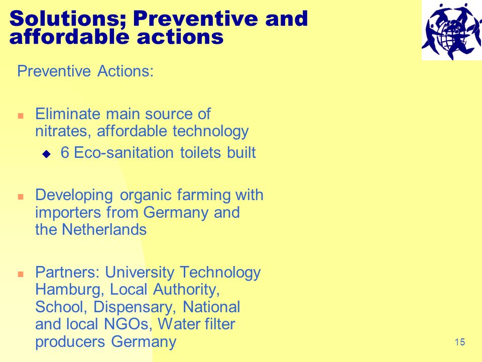 15 Solutions; Preventive and affordable actions Preventive Actions: Eliminate main source of nitrates, affordable technology 6 Eco-sanitation toilets built Developing organic farming with importers from Germany and the Netherlands Partners: University Technology Hamburg, Local Authority, School, Dispensary, National and local NGOs, Water filter producers Germany