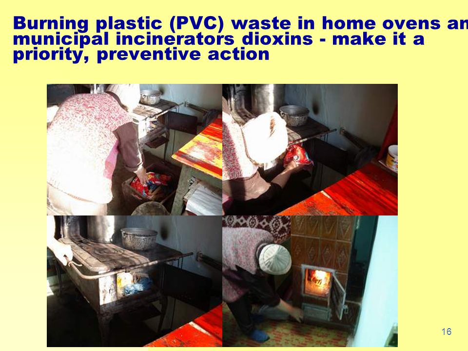 16 Burning plastic (PVC) waste in home ovens and municipal incinerators dioxins - make it a priority, preventive action