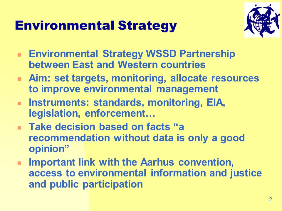 2 Environmental Strategy WSSD Partnership between East and Western countries Aim: set targets, monitoring, allocate resources to improve environmental management Instruments: standards, monitoring, EIA, legislation, enforcement… Take decision based on facts a recommendation without data is only a good opinion Important link with the Aarhus convention, access to environmental information and justice and public participation Environmental Strategy