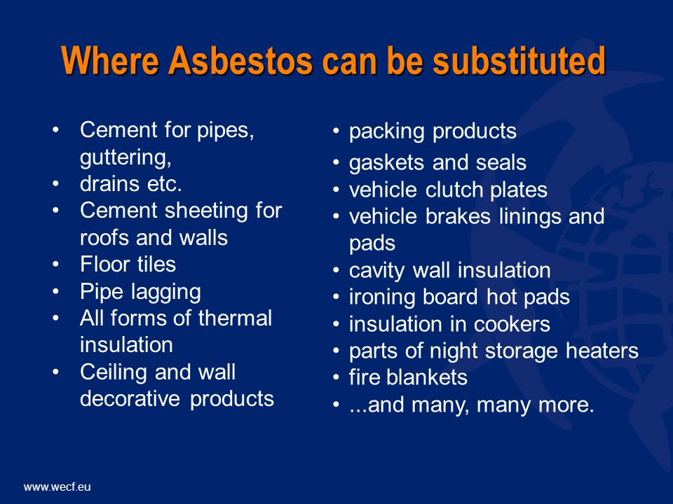 www.wecf.eu Where Asbestos can be substituted packing products gaskets and seals vehicle clutch plates vehicle brakes linings and pads cavity wall insulation ironing board hot pads insulation in cookers parts of night storage heaters fire blankets...and many, many more.