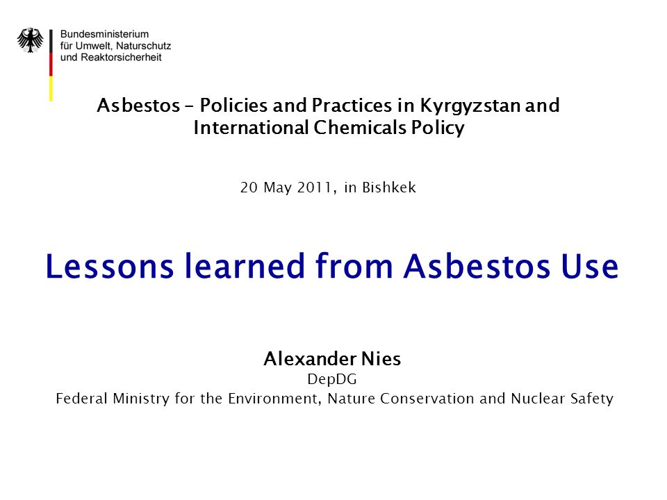 Asbestos – Policies and Practices in Kyrgyzstan and International Chemicals Policy 20 May 2011, in Bishkek Lessons learned from Asbestos Use Alexander Nies DepDG Federal Ministry for the Environment, Nature Conservation and Nuclear Safety