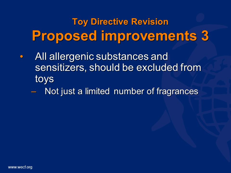 www.wecf.org Toy Directive Revision Proposed improvements 3 All allergenic substances and sensitizers, should be excluded from toys All allergenic substances and sensitizers, should be excluded from toys –Not just a limited number of fragrances