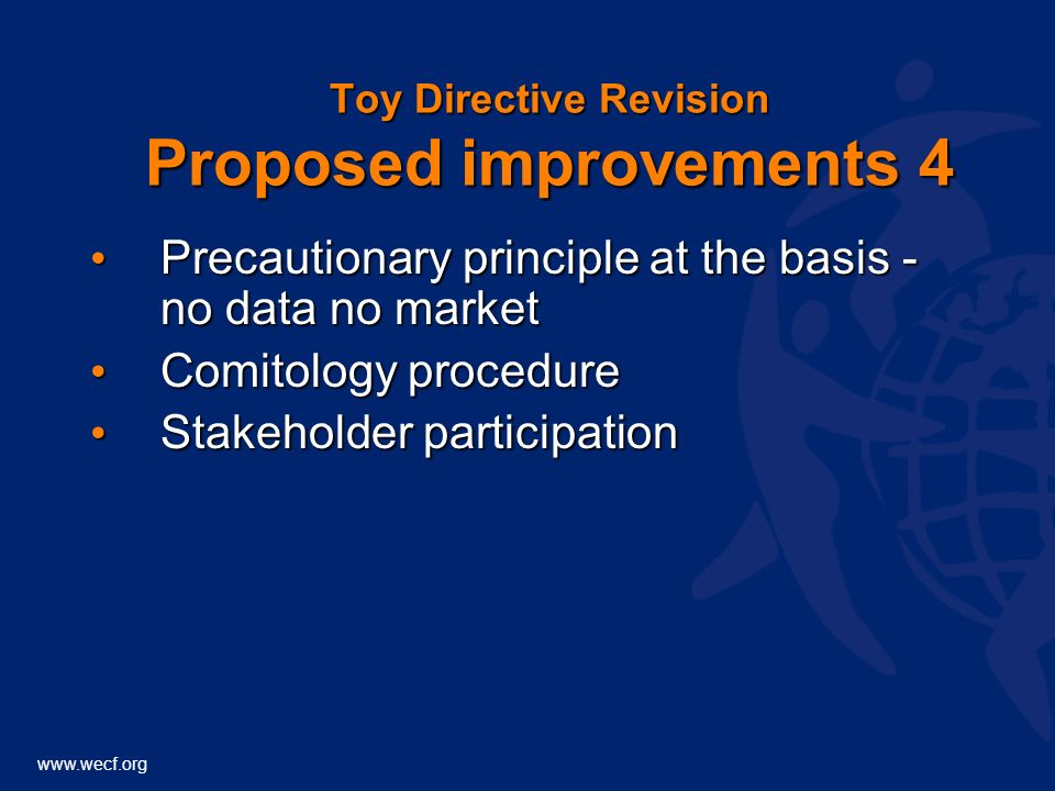 www.wecf.org Toy Directive Revision Proposed improvements 4 Precautionary principle at the basis - no data no market Precautionary principle at the basis - no data no market Comitology procedure Comitology procedure Stakeholder participation Stakeholder participation