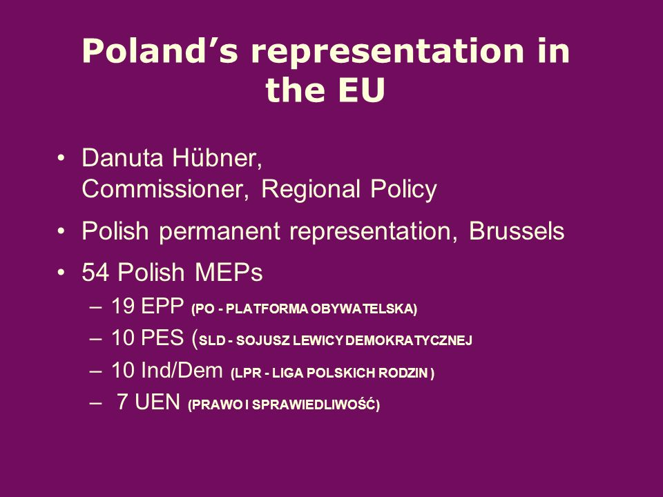 Polands representation in the EU Danuta Hübner, Commissioner, Regional Policy Polish permanent representation, Brussels 54 Polish MEPs –19 EPP (PO - PLATFORMA OBYWATELSKA) –10 PES ( SLD - SOJUSZ LEWICY DEMOKRATYCZNEJ –10 Ind/Dem (LPR - LIGA POLSKICH RODZIN ) – 7 UEN (PRAWO I SPRAWIEDLIWOŚĆ)