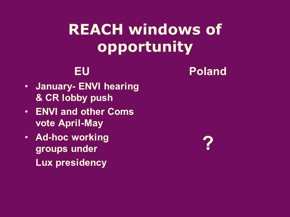 REACH windows of opportunity EU January- ENVI hearing & CR lobby push ENVI and other Coms vote April-May Ad-hoc working groups under Lux presidency Poland